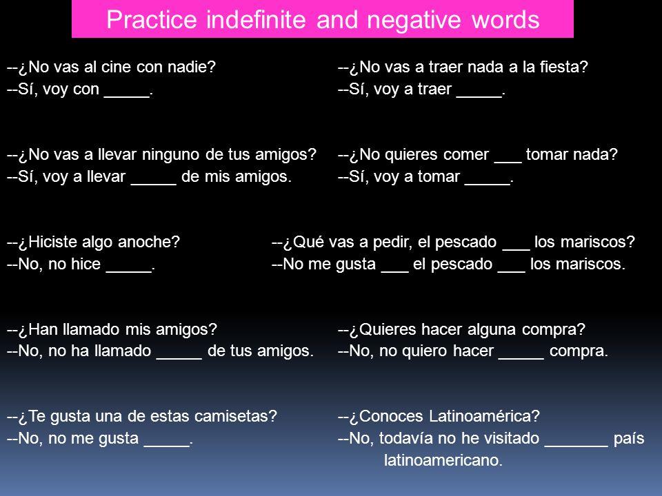 Practice indefinite and negative words --¿No vas al cine con nadie?--¿No vas a traer nada a la fiesta? --Sí, voy con _____.--Sí, voy a traer _____. --