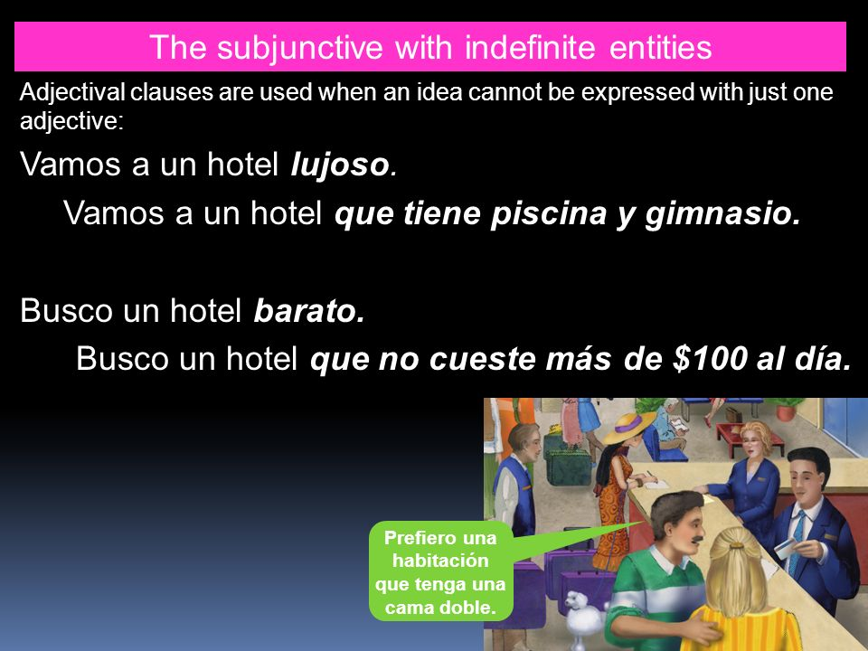 The subjunctive with indefinite entities Adjectival clauses are used when an idea cannot be expressed with just one adjective: Vamos a un hotel lujoso