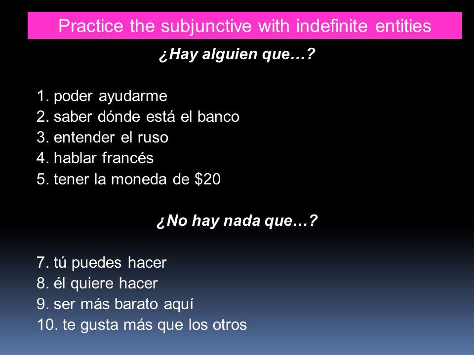 Practice the subjunctive with indefinite entities ¿Hay alguien que…? 1. poder ayudarme 2. saber dónde está el banco 3. entender el ruso 4. hablar fran