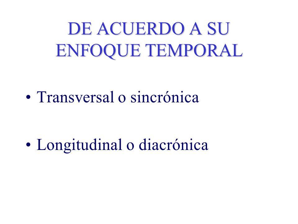 DE ACUERDO A SU ENFOQUE TEMPORAL Transversal o sincrónica Longitudinal o diacrónica