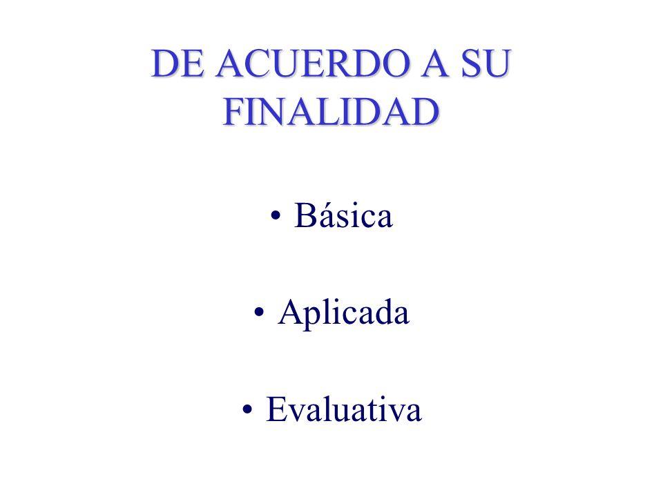 DE ACUERDO A SU FINALIDAD Básica Aplicada Evaluativa