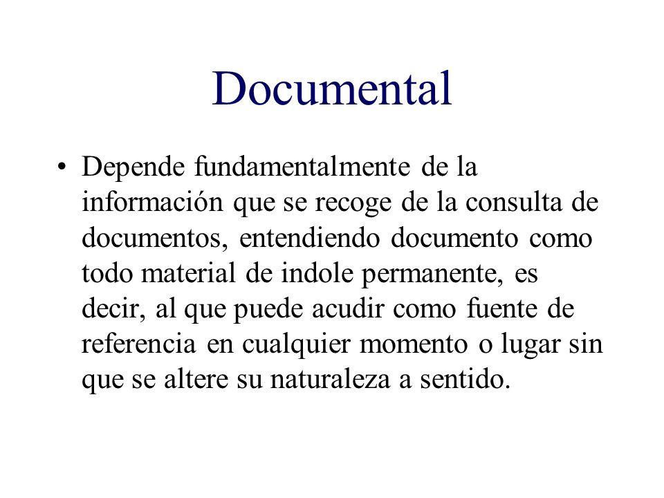 Documental Depende fundamentalmente de la información que se recoge de la consulta de documentos, entendiendo documento como todo material de indole p