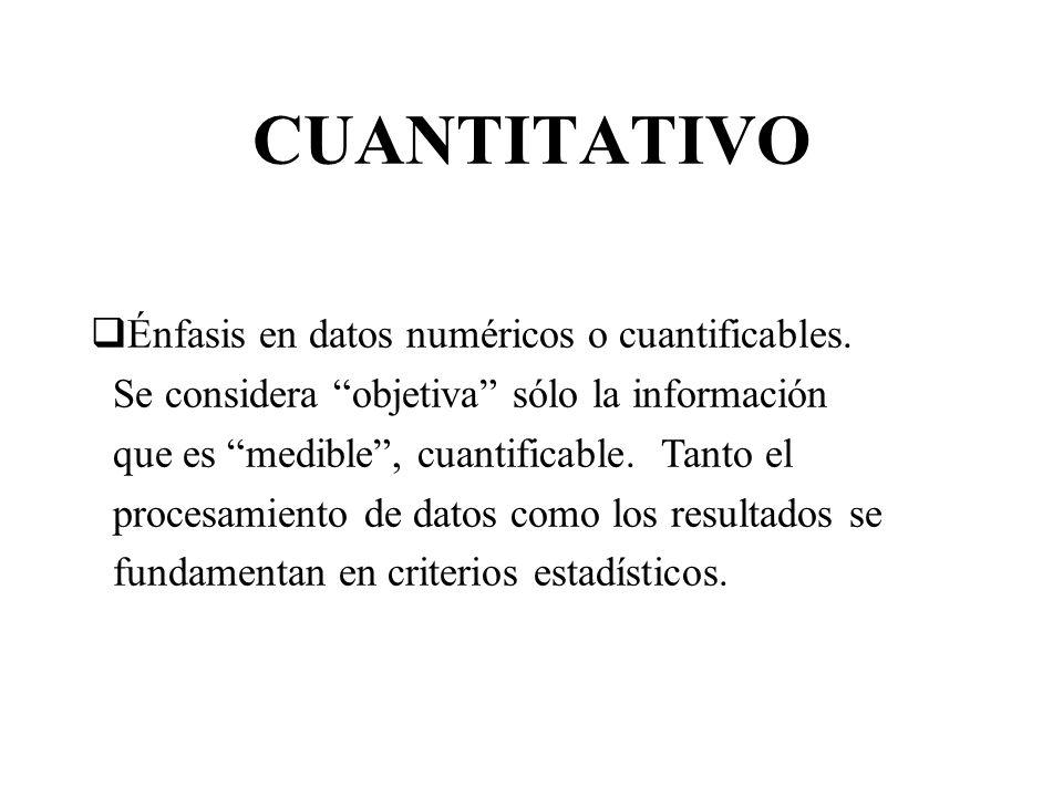 CUANTITATIVO Énfasis en datos numéricos o cuantificables. Se considera objetiva sólo la información que es medible, cuantificable. Tanto el procesamie