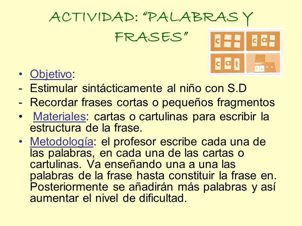 ACTIVIDAD: PALABRAS Y FRASES Objetivo: -Estimular sintácticamente al niño con S.D -Recordar frases cortas o pequeños fragmentos Materiales: cartas o c