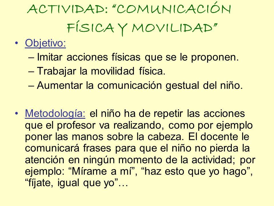 ACTIVIDAD: COMUNICACIÓN FÍSICA Y MOVILIDAD Objetivo: –Imitar acciones físicas que se le proponen. –Trabajar la movilidad física. –Aumentar la comunica