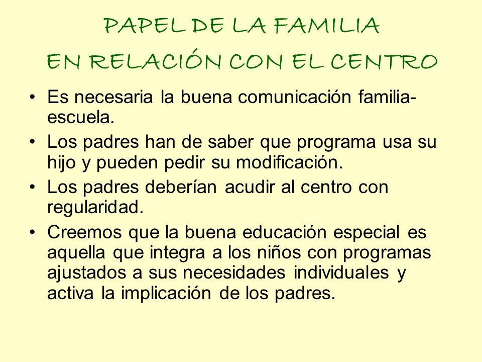 PAPEL DE LA FAMILIA EN RELACIÓN CON EL CENTRO Es necesaria la buena comunicación familia- escuela. Los padres han de saber que programa usa su hijo y
