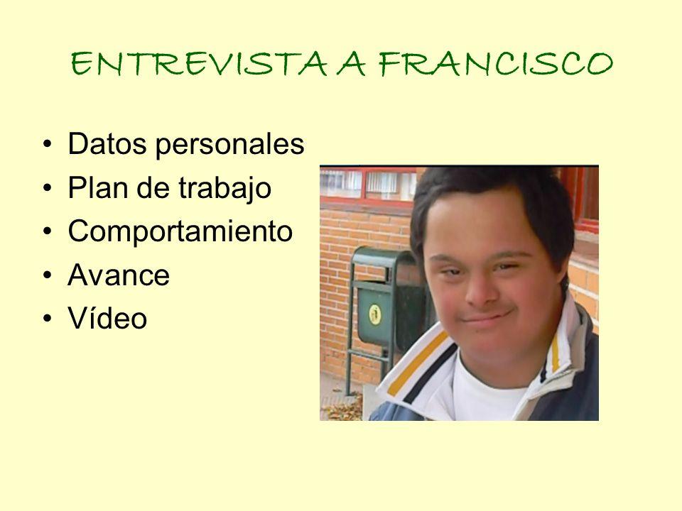 ENTREVISTA A FRANCISCO Datos personales Plan de trabajo Comportamiento Avance Vídeo