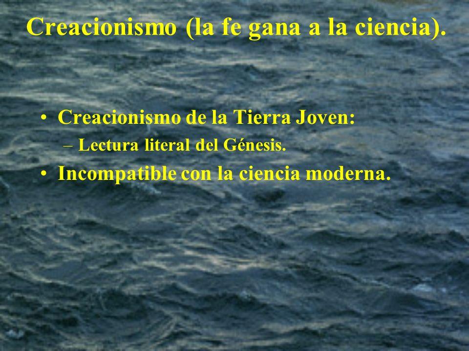 Creacionismo (la fe gana a la ciencia). Creacionismo de la Tierra Joven: –Lectura literal del Génesis. Incompatible con la ciencia moderna.