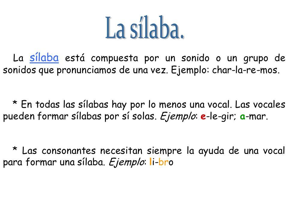 La sílaba está compuesta por un sonido o un grupo de sonidos que pronunciamos de una vez. Ejemplo: char-la-re-mos. * En todas las sílabas hay por lo m
