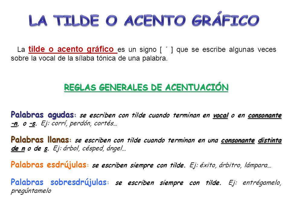 La tilde o acento gráfico es un signo [ ´ ] que se escribe algunas veces sobre la vocal de la sílaba tónica de una palabra. REGLAS GENERALES DE ACENTU