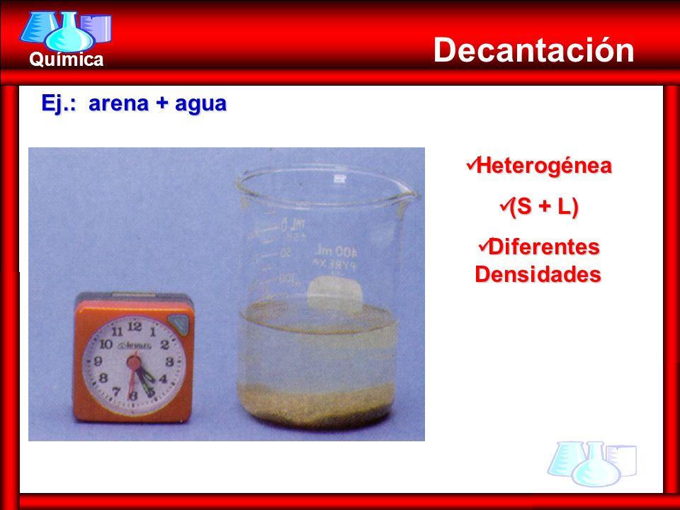 Química Decantación Ej.: arena + agua Heterogénea Heterogénea (S + L) (S + L) Diferentes Densidades Diferentes Densidades