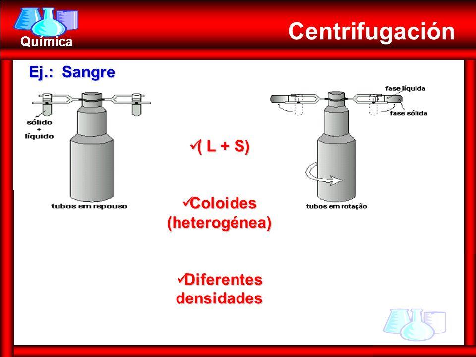 Química Centrifugación Ej.: Sangre ( L + S) ( L + S) Coloides (heterogénea) Coloides (heterogénea) Diferentes densidades Diferentes densidades