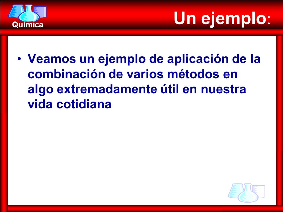 Química Un ejemplo : Veamos un ejemplo de aplicación de la combinación de varios métodos en algo extremadamente útil en nuestra vida cotidiana