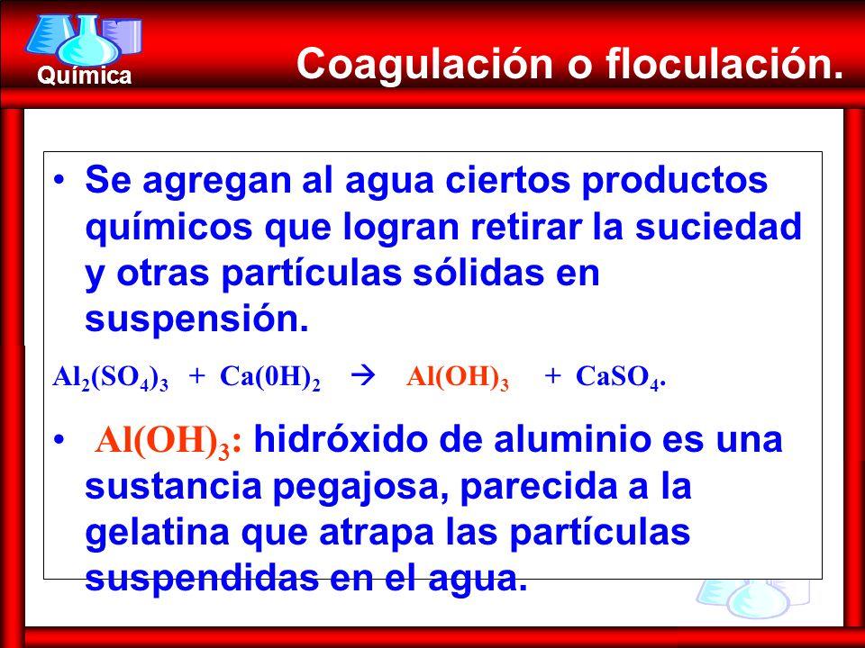 Química Se agregan al agua ciertos productos químicos que logran retirar la suciedad y otras partículas sólidas en suspensión. Al 2 (SO 4 ) 3 + Ca(0H)