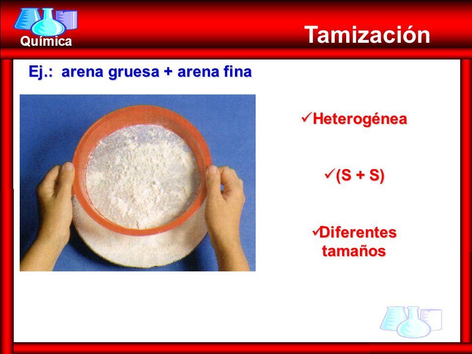 Química Tamización Heterogénea Heterogénea (S + S) (S + S) Diferentes tamaños Diferentes tamaños Ej.: arena gruesa + arena fina