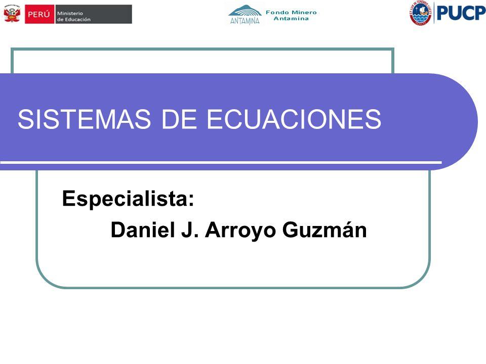 SISTEMAS DE ECUACIONES Especialista: Daniel J. Arroyo Guzmán
