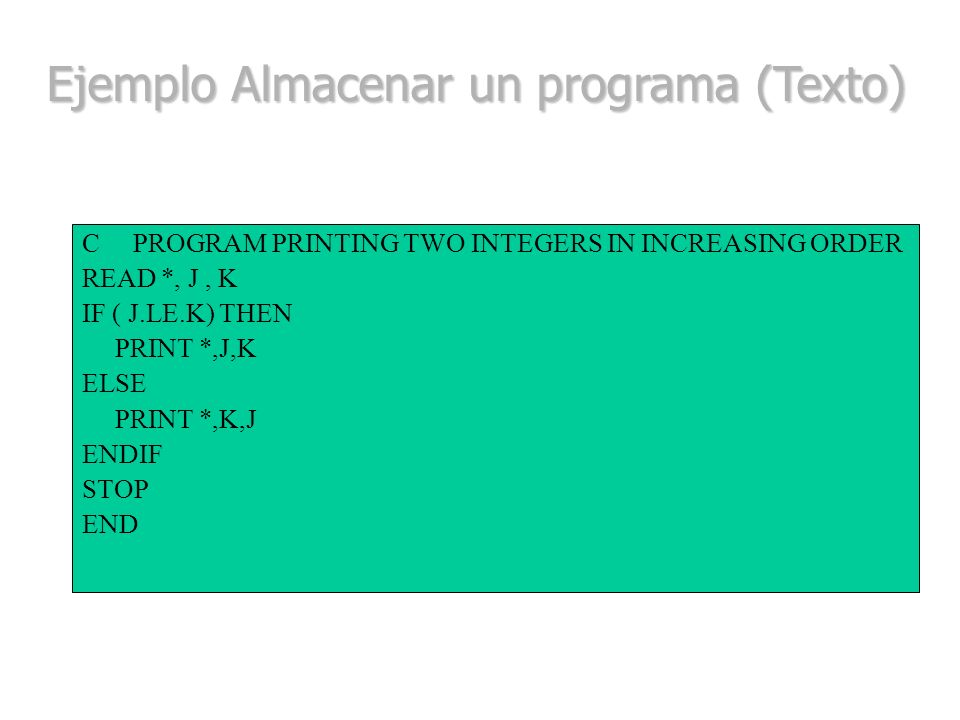 C PROGRAM PRINTING TWO INTEGERS IN INCREASING ORDER READ *, J, K IF ( J.LE.K) THEN PRINT *,J,K ELSE PRINT *,K,J ENDIF STOP END Ejemplo Almacenar un pr