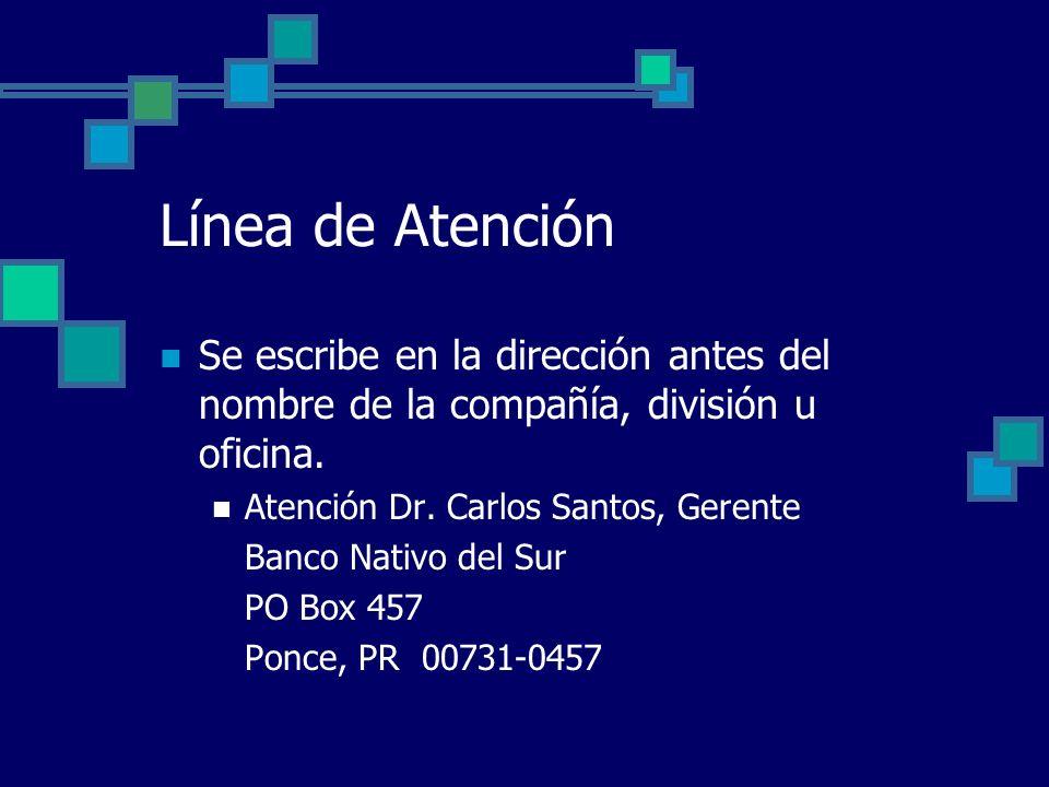 Línea de Atención Se escribe en la dirección antes del nombre de la compañía, división u oficina. Atención Dr. Carlos Santos, Gerente Banco Nativo del
