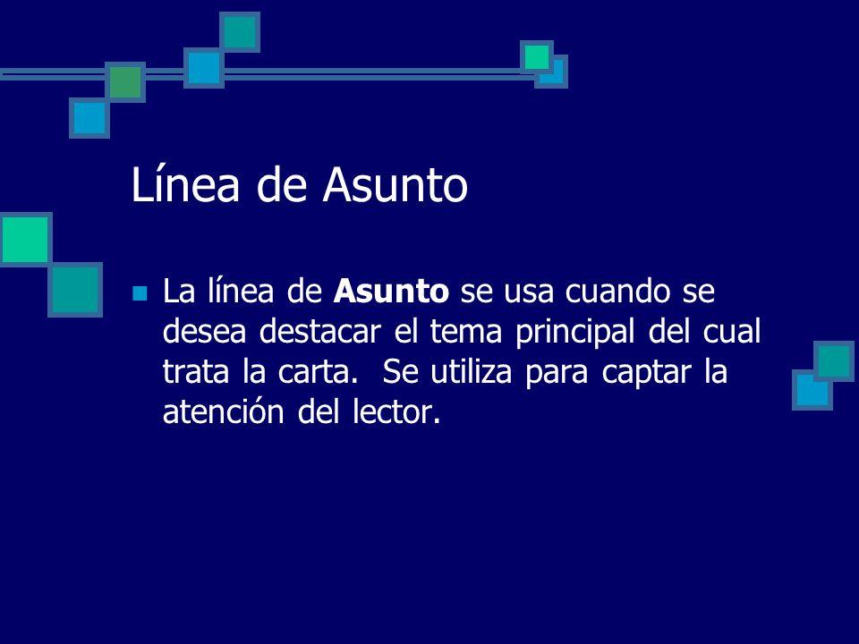 Línea de Asunto La línea de Asunto se usa cuando se desea destacar el tema principal del cual trata la carta. Se utiliza para captar la atención del l
