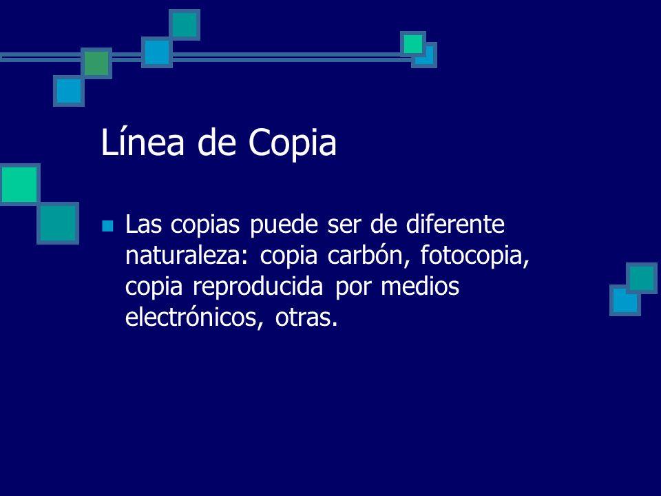 Línea de Copia Las copias puede ser de diferente naturaleza: copia carbón, fotocopia, copia reproducida por medios electrónicos, otras.