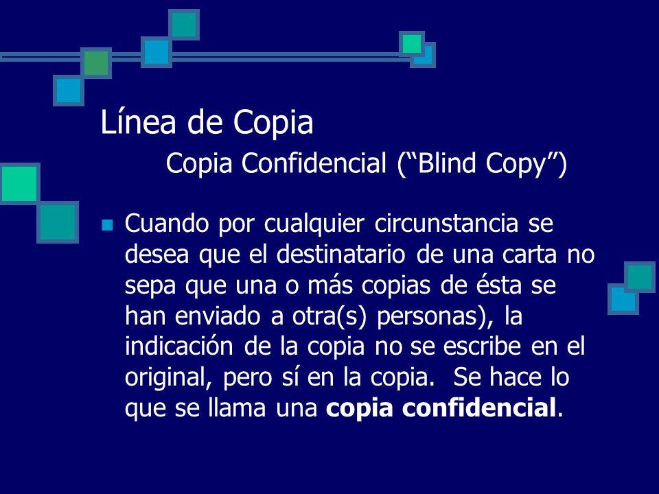 Línea de Copia Copia Confidencial (Blind Copy) Cuando por cualquier circunstancia se desea que el destinatario de una carta no sepa que una o más copi