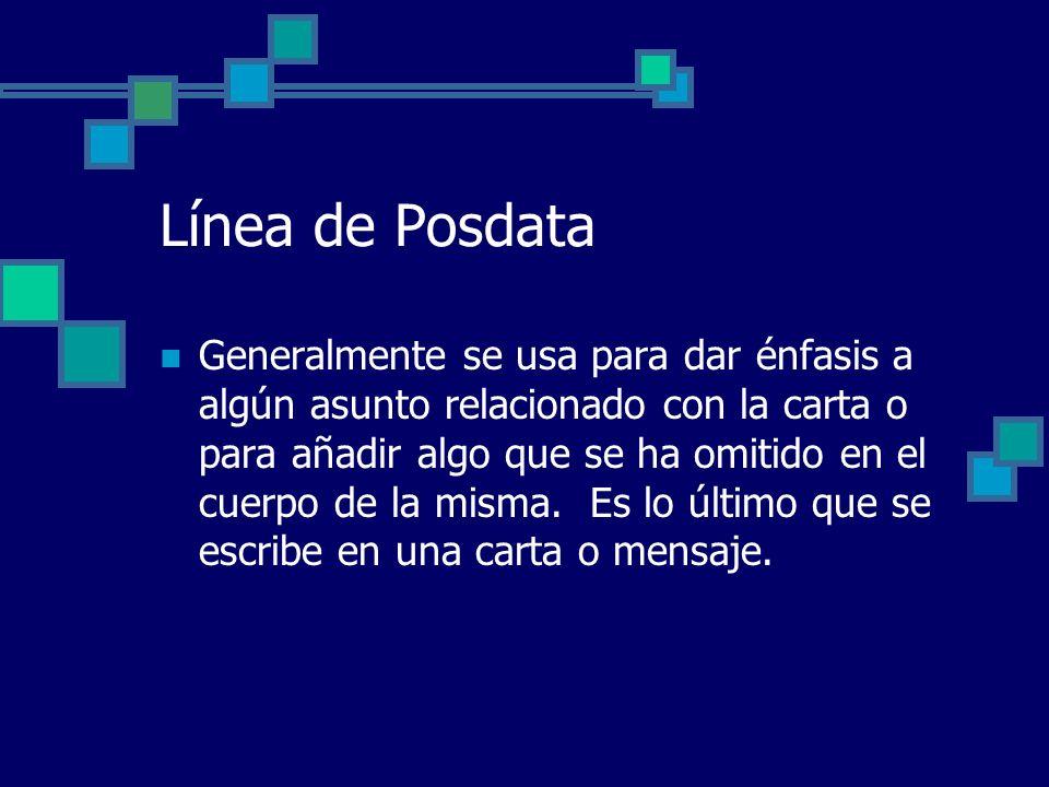 Línea de Posdata Generalmente se usa para dar énfasis a algún asunto relacionado con la carta o para añadir algo que se ha omitido en el cuerpo de la