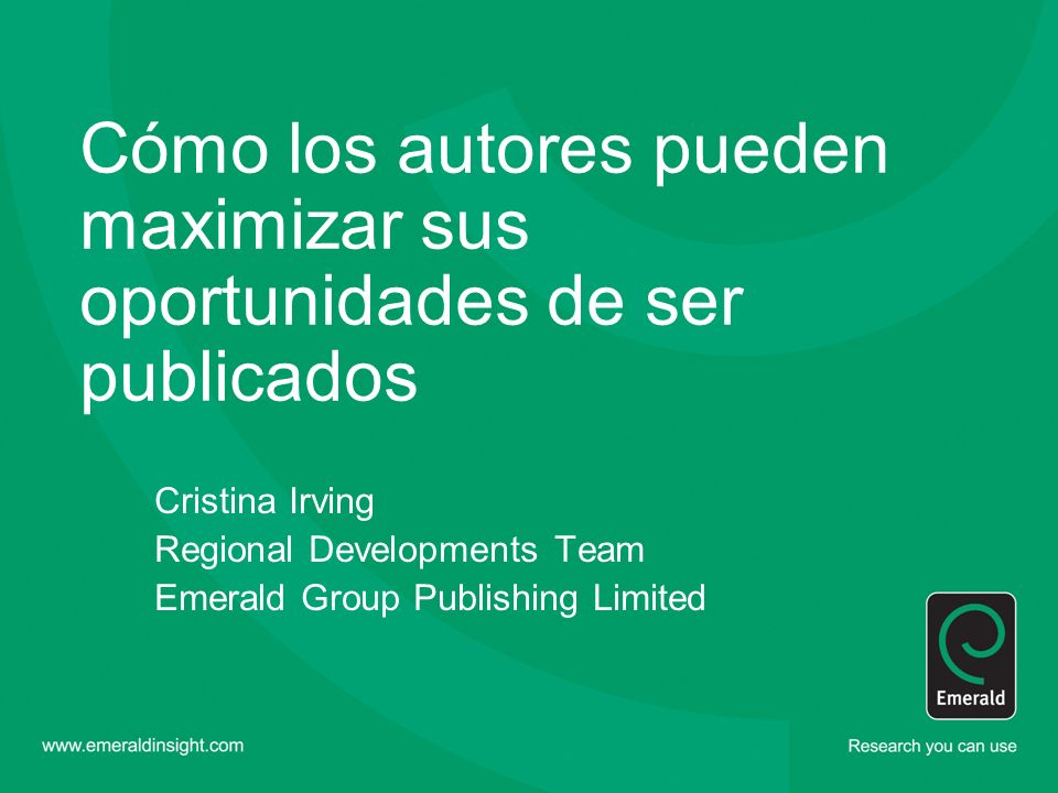Cómo los autores pueden maximizar sus oportunidades de ser publicados Cristina Irving Regional Developments Team Emerald Group Publishing Limited