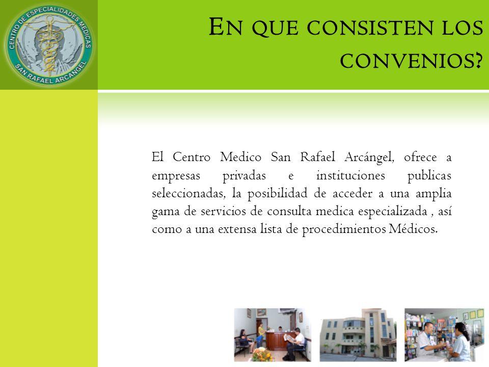 E N QUE CONSISTEN LOS CONVENIOS ? El Centro Medico San Rafael Arcángel, ofrece a empresas privadas e instituciones publicas seleccionadas, la posibili