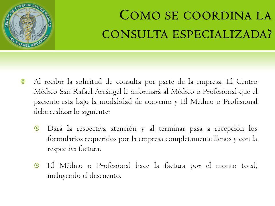 C OMO SE COORDINA LA CONSULTA ESPECIALIZADA ? Al recibir la solicitud de consulta por parte de la empresa, El Centro Médico San Rafael Arcángel le inf
