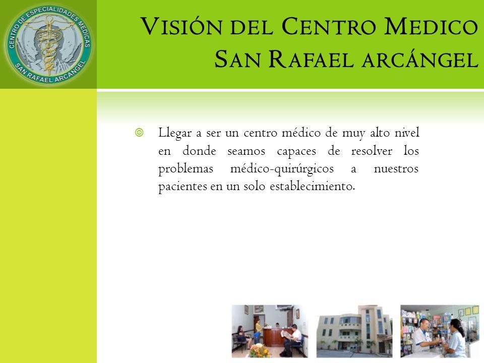 V ISIÓN DEL C ENTRO M EDICO S AN R AFAEL ARCÁNGEL Llegar a ser un centro médico de muy alto nivel en donde seamos capaces de resolver los problemas mé
