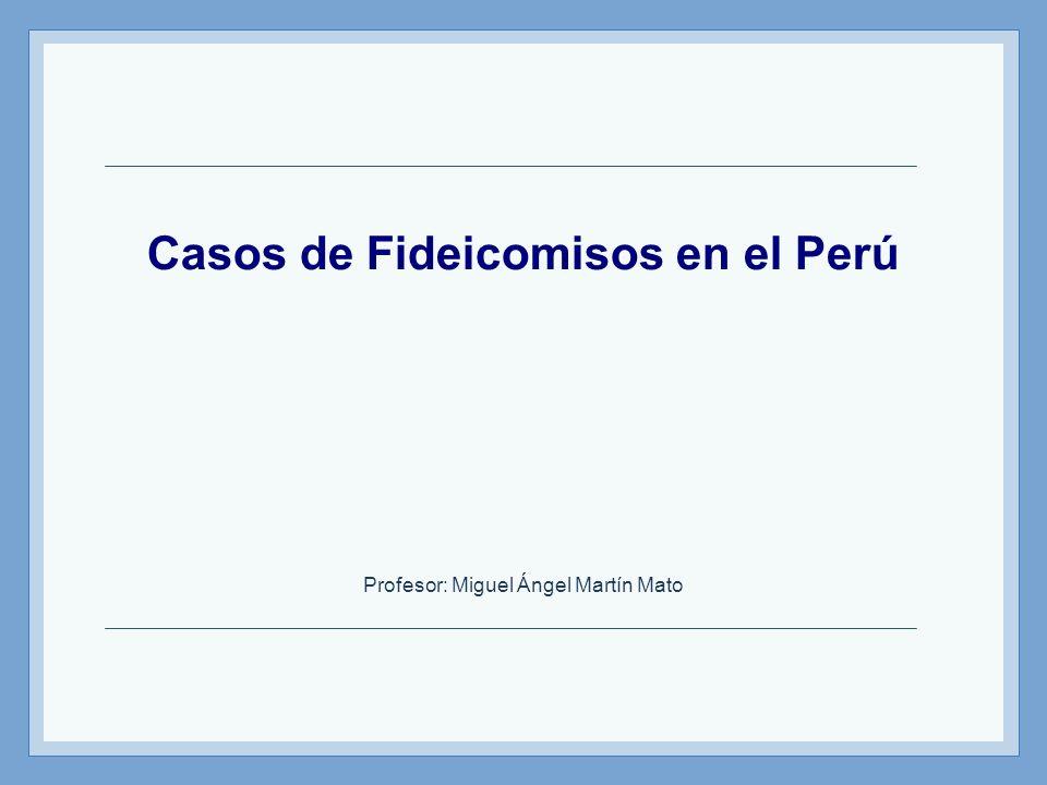 Casos de Fideicomisos en el Perú Profesor: Miguel Ángel Martín Mato