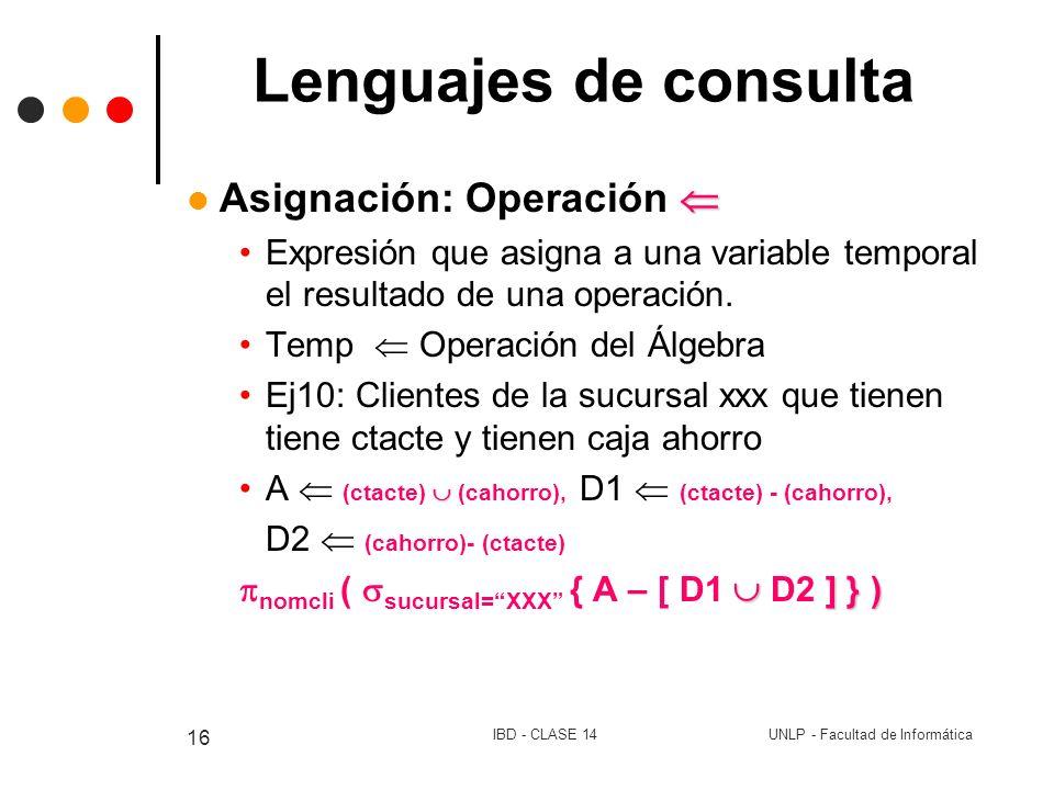 UNLP - Facultad de InformáticaIBD - CLASE 14 16 Lenguajes de consulta Asignación: Operación Expresión que asigna a una variable temporal el resultado