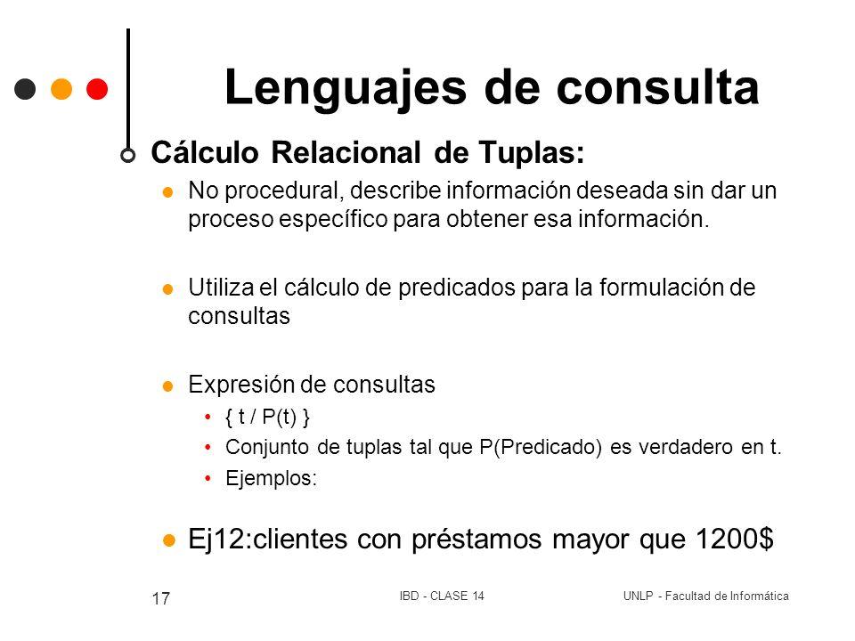 UNLP - Facultad de InformáticaIBD - CLASE 14 17 Lenguajes de consulta Cálculo Relacional de Tuplas: No procedural, describe información deseada sin da