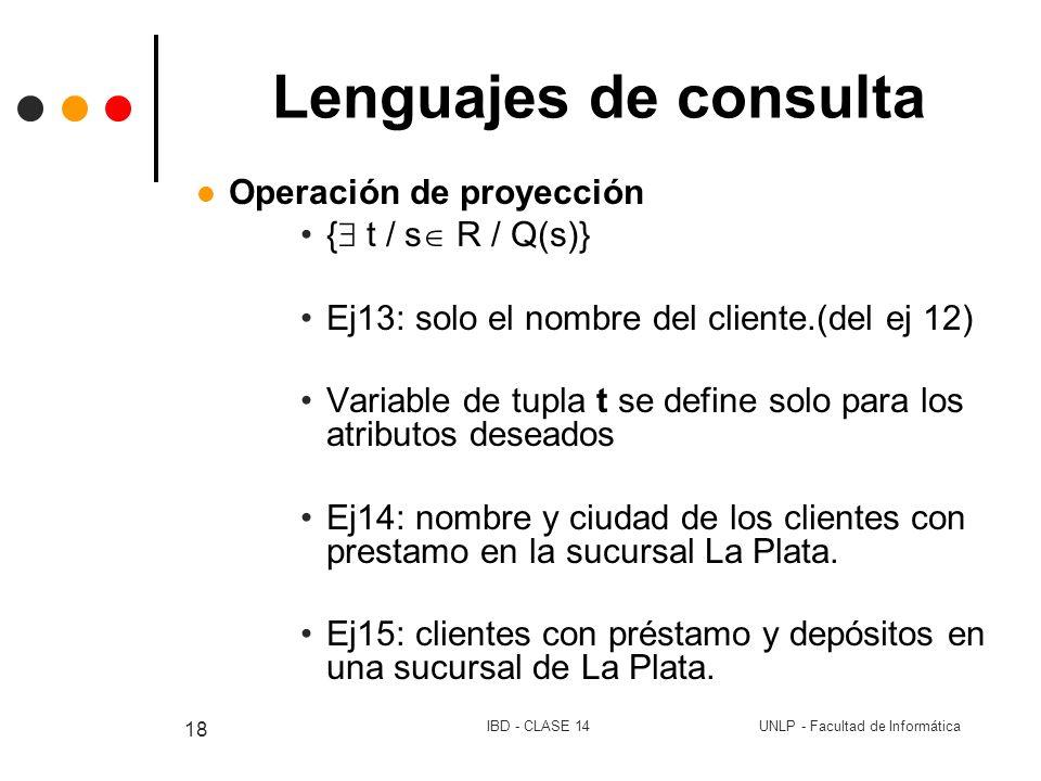 UNLP - Facultad de InformáticaIBD - CLASE 14 18 Lenguajes de consulta Operación de proyección { t / s R / Q(s)} Ej13: solo el nombre del cliente.(del