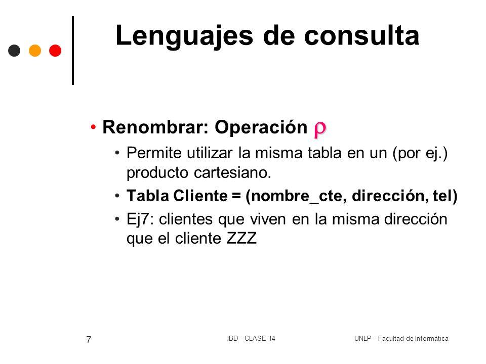 UNLP - Facultad de InformáticaIBD - CLASE 14 18 Lenguajes de consulta Operación de proyección { t / s R / Q(s)} Ej13: solo el nombre del cliente.(del ej 12) Variable de tupla t se define solo para los atributos deseados Ej14: nombre y ciudad de los clientes con prestamo en la sucursal La Plata.