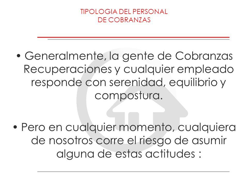 TIPOLOGIA DEL PERSONAL DE COBRANZAS Generalmente, la gente de Cobranzas Recuperaciones y cualquier empleado responde con serenidad, equilibrio y compo
