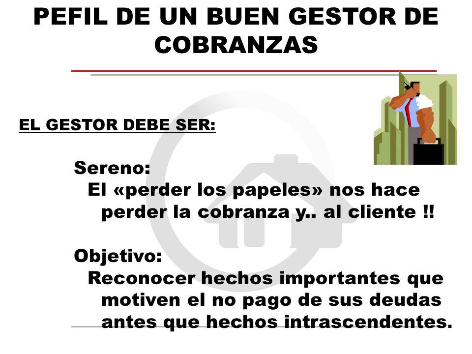 PEFIL DE UN BUEN GESTOR DE COBRANZAS EL GESTOR DEBE SER: Sereno: El «perder los papeles» nos hace perder la cobranza y.. al cliente !! Objetivo: Recon
