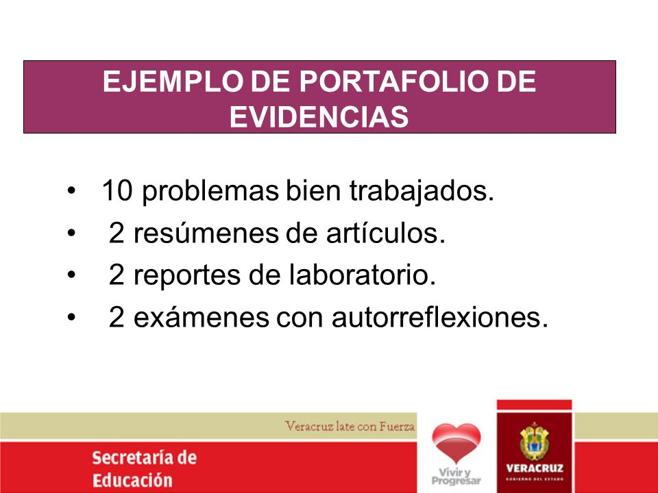 EJEMPLO DE PORTAFOLIO DE EVIDENCIAS 10 problemas bien trabajados. 2 resúmenes de artículos. 2 reportes de laboratorio. 2 exámenes con autorreflexiones