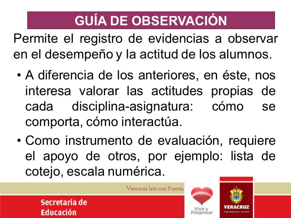GUÍA DE OBSERVACIÓN Permite el registro de evidencias a observar en el desempeño y la actitud de los alumnos. A diferencia de los anteriores, en éste,