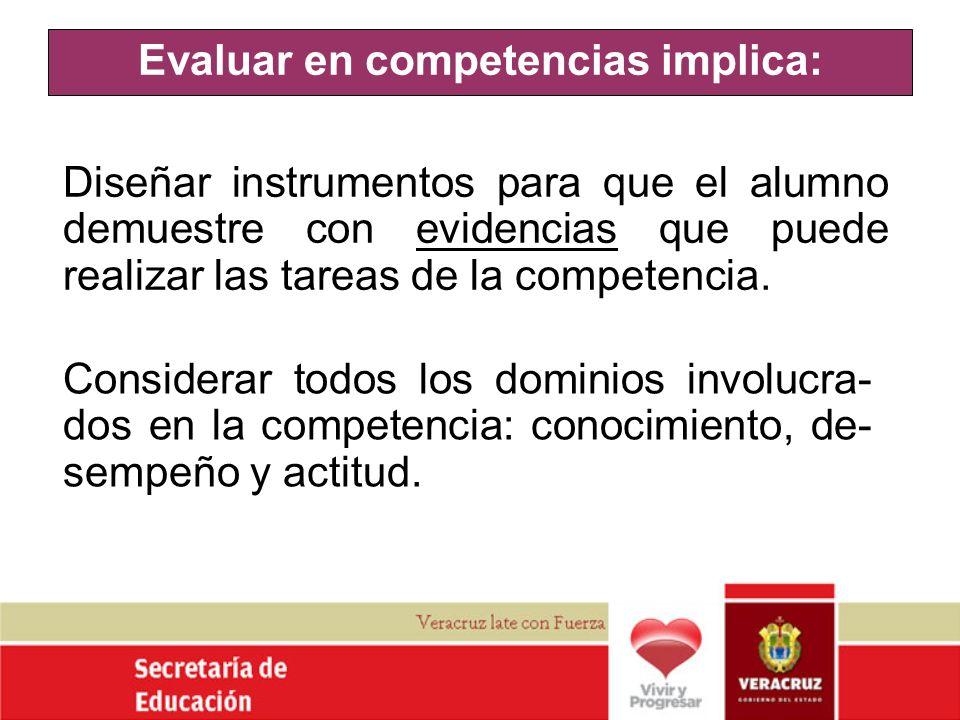 Evaluar en competencias implica: Diseñar instrumentos para que el alumno demuestre con evidencias que puede realizar las tareas de la competencia. Con