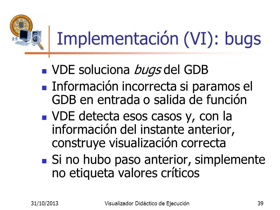 31/10/2013Visualizador Didáctico de Ejecución39 Implementación (VI): bugs VDE soluciona bugs del GDB Información incorrecta si paramos el GDB en entra