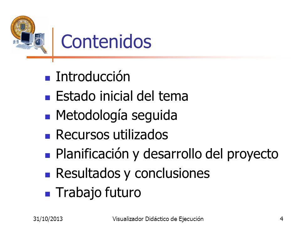 31/10/2013Visualizador Didáctico de Ejecución4 Contenidos Introducción Estado inicial del tema Metodología seguida Recursos utilizados Planificación y