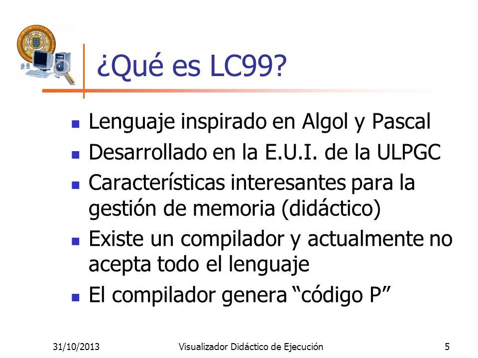 31/10/2013Visualizador Didáctico de Ejecución5 ¿Qué es LC99? Lenguaje inspirado en Algol y Pascal Desarrollado en la E.U.I. de la ULPGC Característica