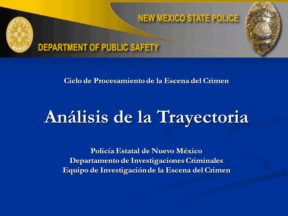 Ciclo de Procesamiento de la Escena del Crimen Análisis de la Trayectoria Policía Estatal de Nuevo México Departamento de Investigaciones Criminales E
