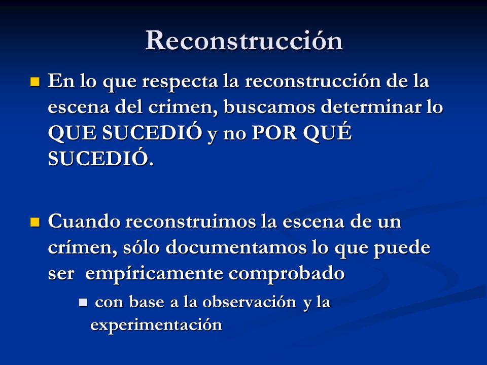 Reconstrucción En lo que respecta la reconstrucción de la escena del crimen, buscamos determinar lo QUE SUCEDIÓ y no POR QUÉ SUCEDIÓ. En lo que respec