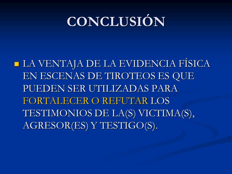 CONCLUSIÓN LA VENTAJA DE LA EVIDENCIA FÍSICA EN ESCENAS DE TIROTEOS ES QUE PUEDEN SER UTILIZADAS PARA FORTALECER O REFUTAR LOS TESTIMONIOS DE LA(S) VI
