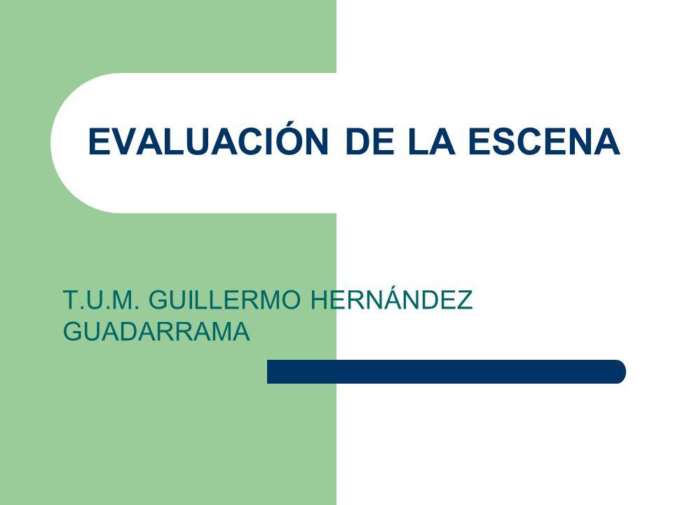 EVALUACIÓN DE LA ESCENA T.U.M. GUILLERMO HERNÁNDEZ GUADARRAMA