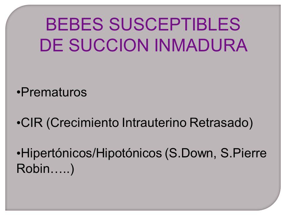 Prematuros CIR (Crecimiento Intrauterino Retrasado) Hipertónicos/Hipotónicos (S.Down, S.Pierre Robin…..) BEBES SUSCEPTIBLES DE SUCCION INMADURA