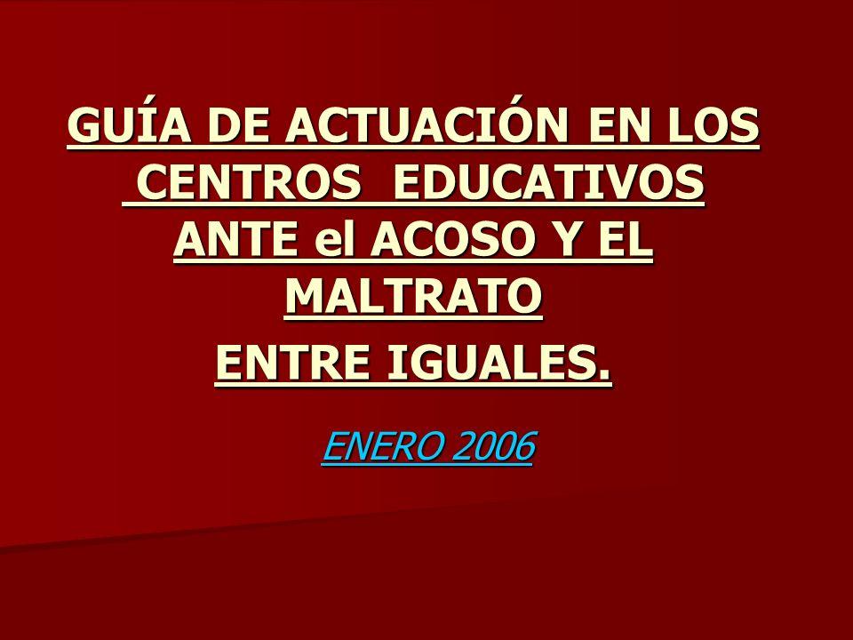 GUÍA DE ACTUACIÓN EN LOS CENTROS EDUCATIVOS ANTE el ACOSO Y EL MALTRATO ENTRE IGUALES. ENERO 2006