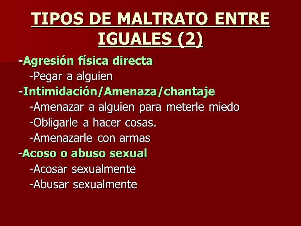 TIPOS DE MALTRATO ENTRE IGUALES (2) -Agresión física directa -Pegar a alguien -Intimidación/Amenaza/chantaje -Amenazar a alguien para meterle miedo -O